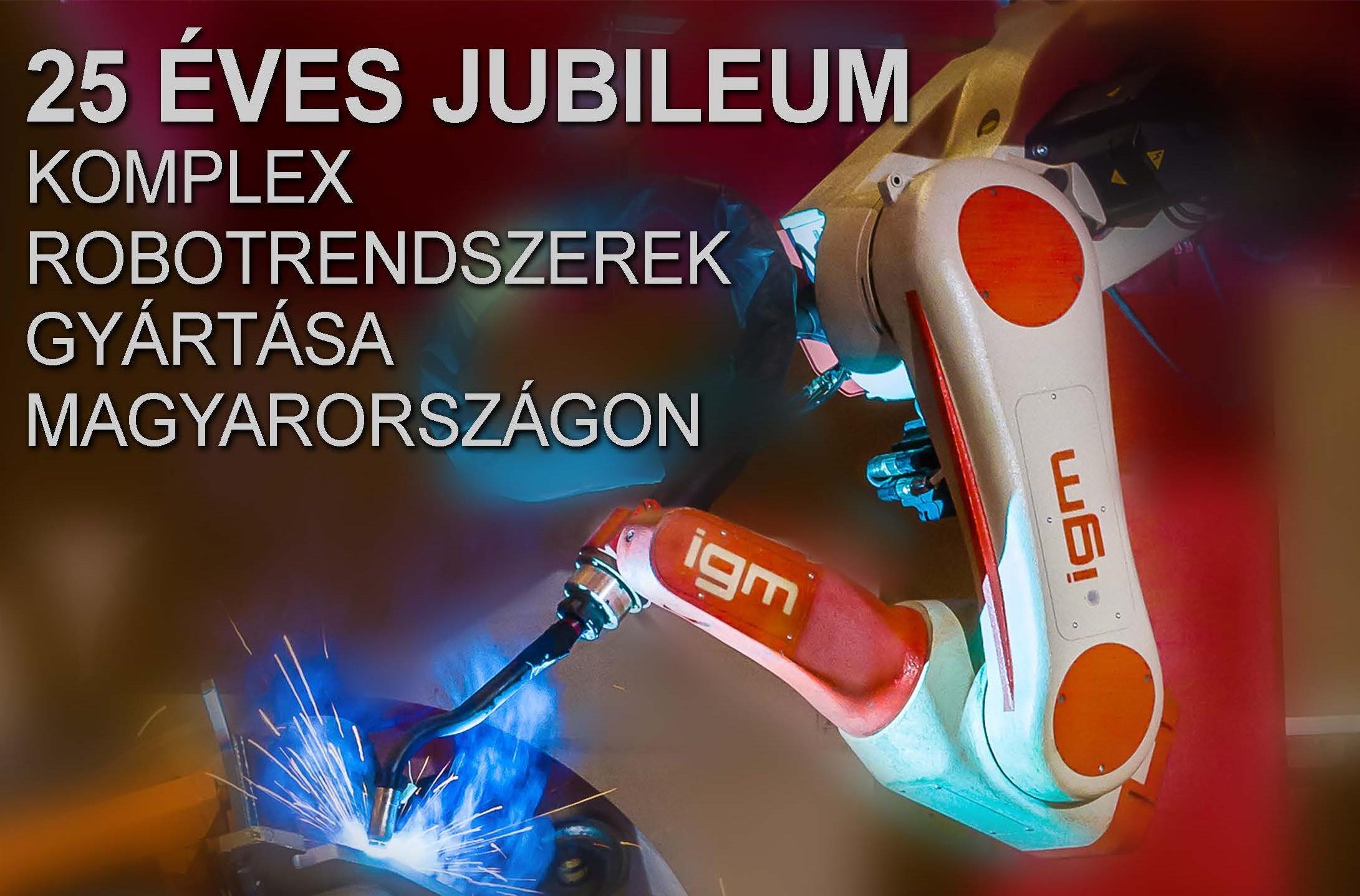 igm Robotrendszerek a hegesztőrobotok egyedi világában – 25 éves JUBILEUM komplex robotrendszerek gyártása Magyarországon